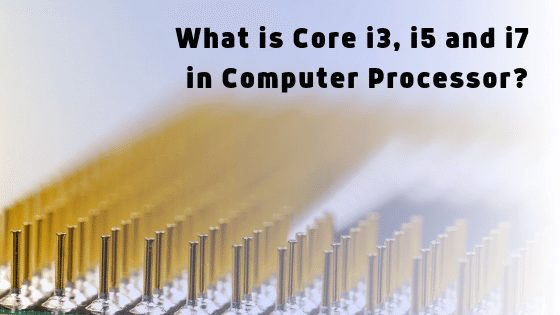 What is Core i3, i5 and i7 in Computer Processor